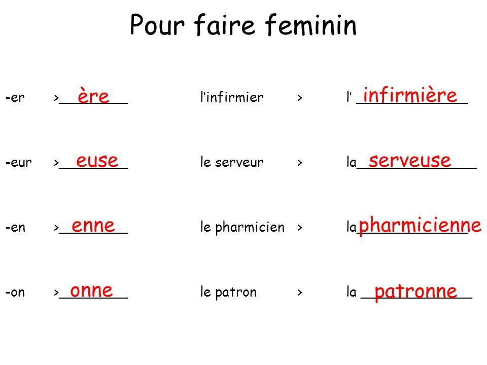 Pour faire feminin -er>________linfirmier>l _____________ -eur>________le serveur>la______________ -en >________le pharmicien>la_____________ -on>____
