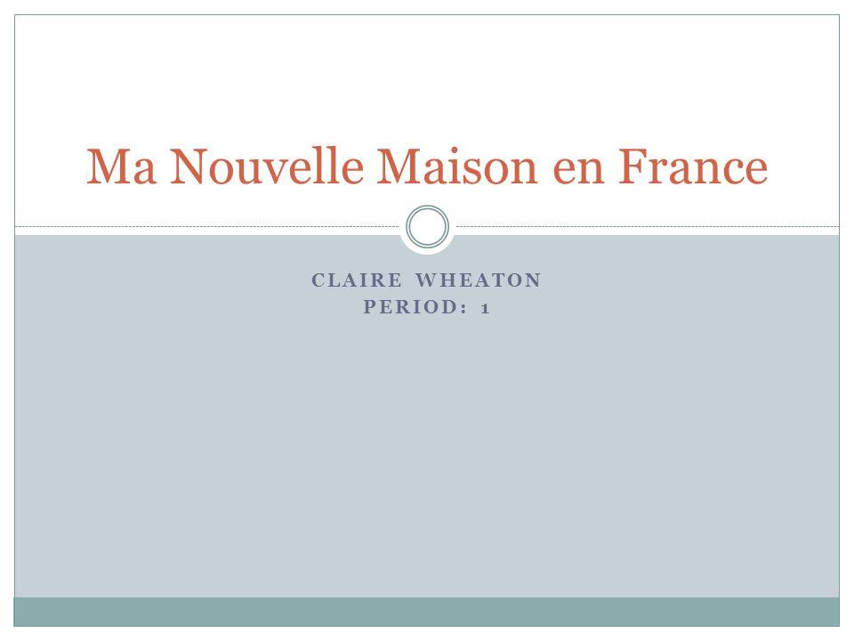 CLAIRE WHEATON PERIOD: 1 Ma Nouvelle Maison en France