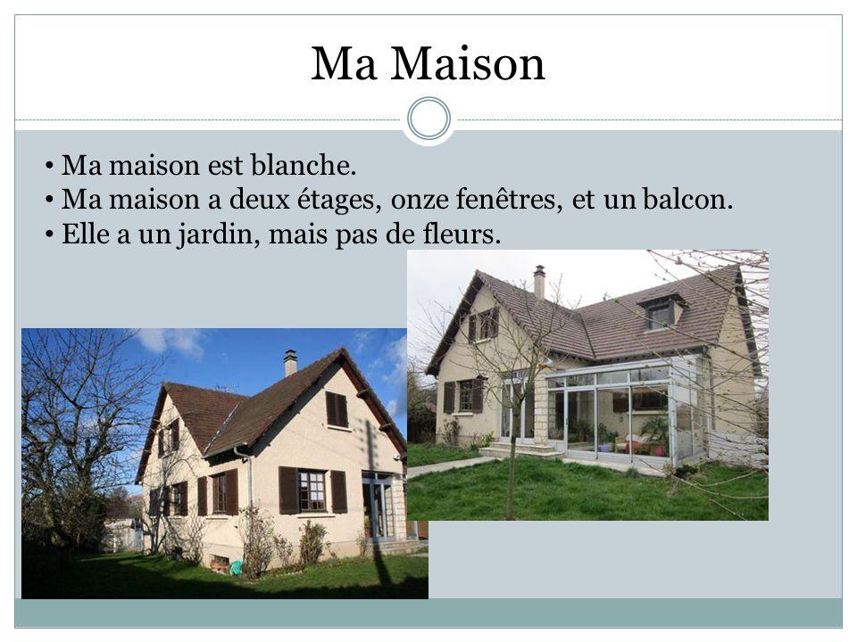 Ma maison est blanche. Ma maison a deux étages, onze fenêtres, et un balcon. Elle a un jardin, mais pas de fleurs. Ma Maison
