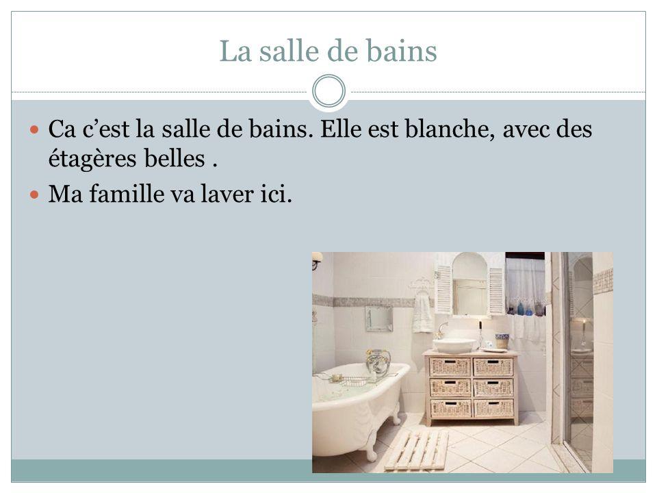 La salle de bains Ca cest la salle de bains. Elle est blanche, avec des étagères belles. Ma famille va laver ici.