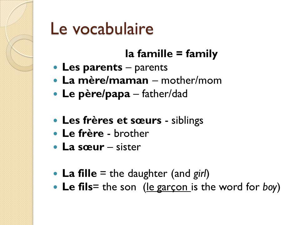Le vocabulaire la famille = family Les parents – parents La mère/maman – mother/mom Le père/papa – father/dad Les frères et sœurs - siblings Le frère