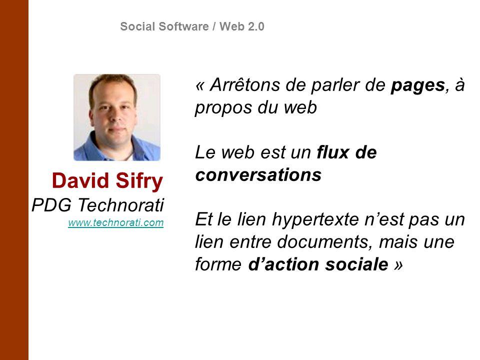David Sifry PDG Technorati www.technorati.com « Arrêtons de parler de pages, à propos du web Le web est un flux de conversations Et le lien hypertexte nest pas un lien entre documents, mais une forme daction sociale » Social Software / Web 2.0