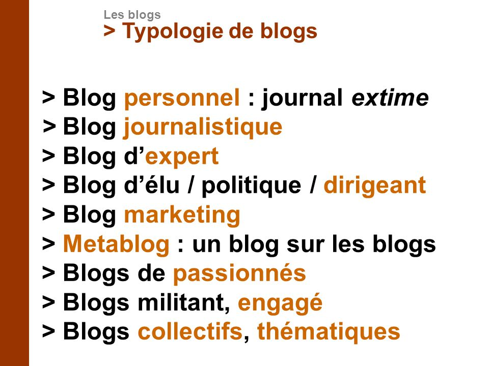 > Typologie de blogs > Blog personnel : journal extime > Blog journalistique > Blog dexpert > Blog délu / politique / dirigeant > Blog marketing > Met
