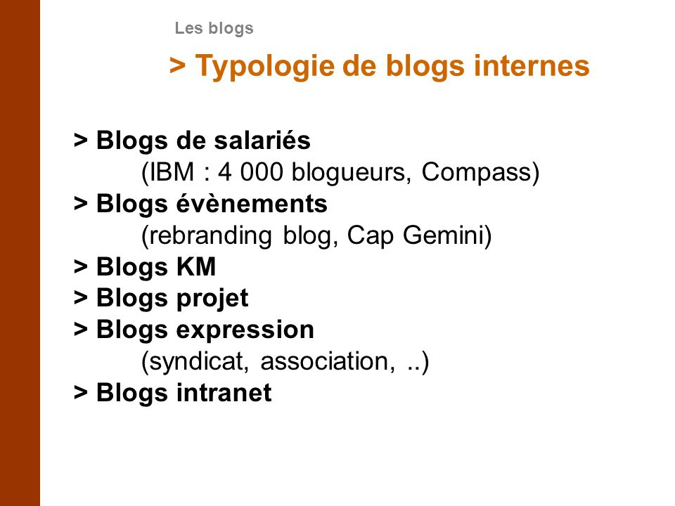 > Typologie de blogs internes > Blogs de salariés (IBM : 4 000 blogueurs, Compass) > Blogs évènements (rebranding blog, Cap Gemini) > Blogs KM > Blogs