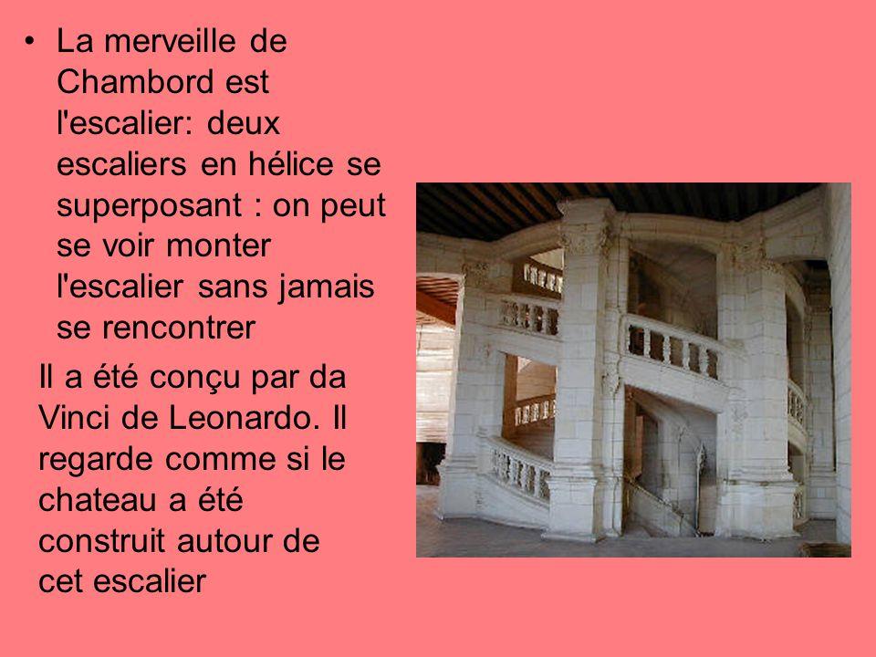 La merveille de Chambord est l'escalier: deux escaliers en hélice se superposant : on peut se voir monter l'escalier sans jamais se rencontrer Il a ét