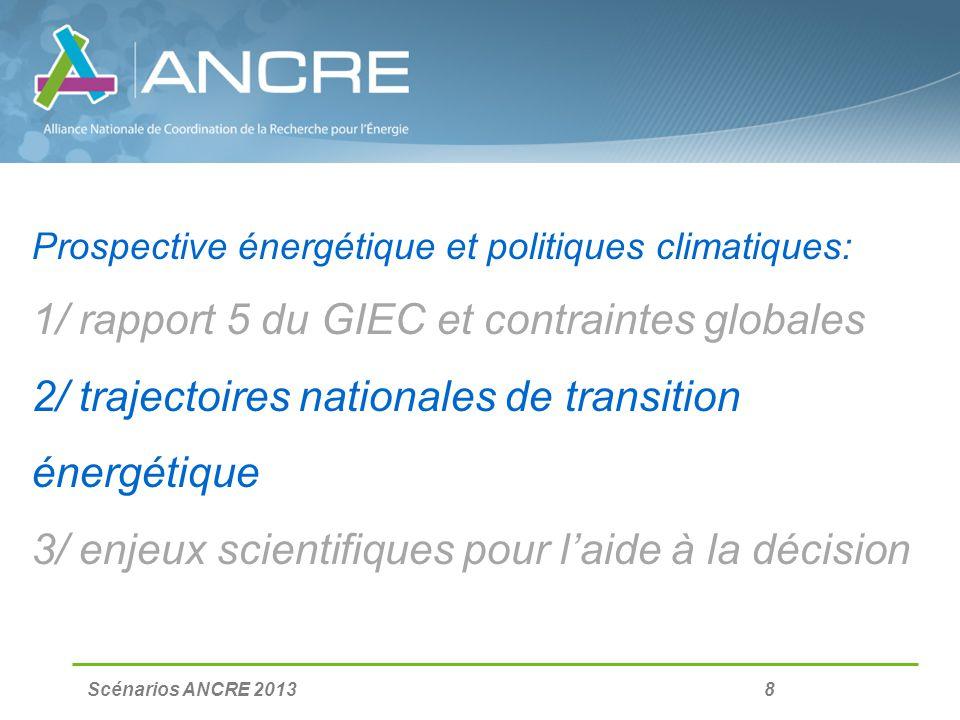 Scénarios ANCRE 2013 8 Prospective énergétique et politiques climatiques: 1/ rapport 5 du GIEC et contraintes globales 2/ trajectoires nationales de transition énergétique 3/ enjeux scientifiques pour laide à la décision