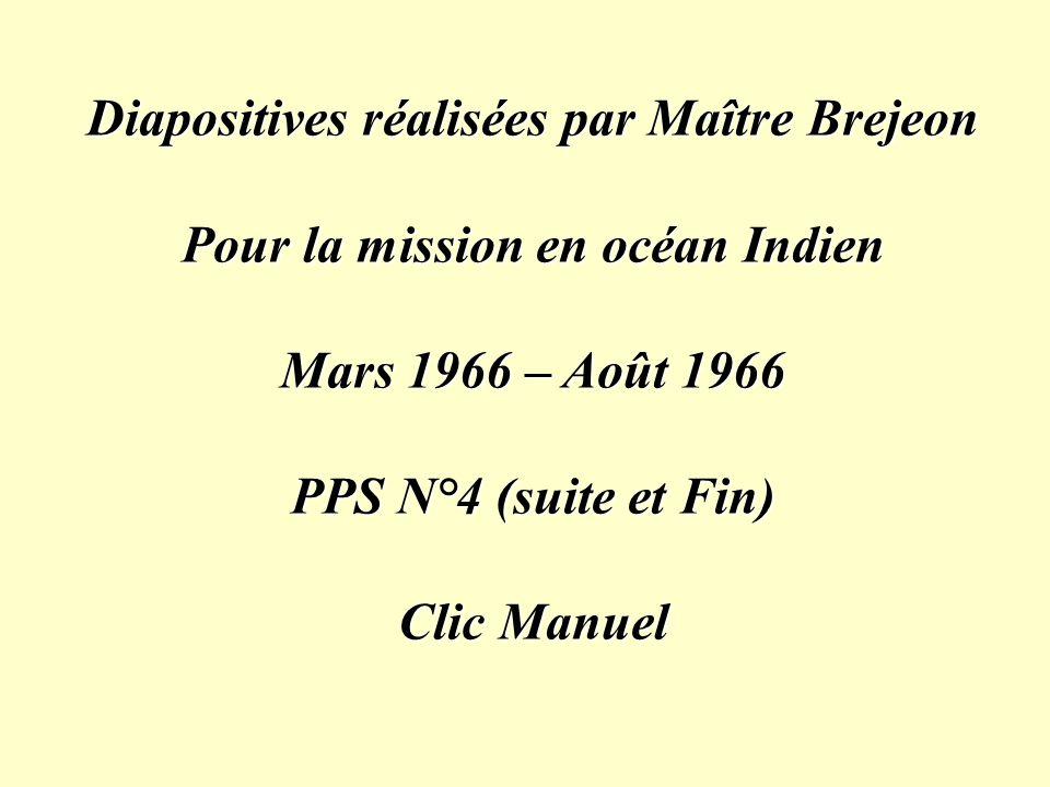 Diapositives réalisées par Maître Brejeon Pour la mission en océan Indien Mars 1966 – Août 1966 PPS N°4 (suite et Fin) Clic Manuel