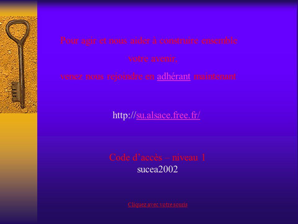 Pour agir et nous aider à construire ensemble votre avenir, venez nous rejoindre en adhérant maintenant http://su.alsace.free.fr/su.alsace.free.fr/ Code daccès – niveau 1 sucea2002 Cliquez avec votre souris