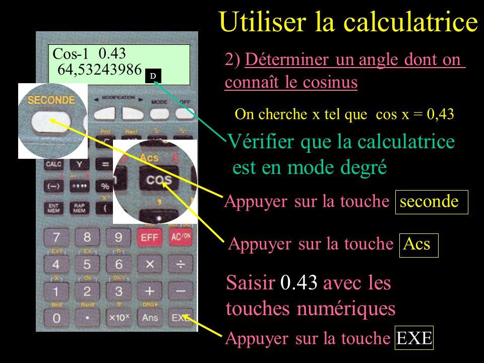 2) Déterminer un angle dont on connaît le cosinus On cherche x tel que cos x = 0,43 Vérifier que la calculatrice est en mode degré Saisir 0.43 avec les touches numériques Cos-1 0.43 64,53243986 D Utiliser la calculatrice Appuyer sur la touche seconde Appuyer sur la touche Acs Appuyer sur la touche EXE