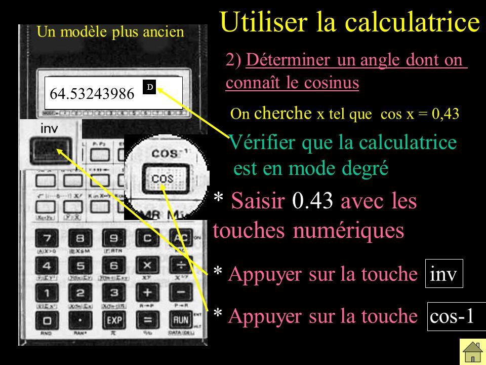 * Saisir 0.43 avec les touches numériques Un modèle plus ancien * Appuyer sur la touche cos-1 2) Déterminer un angle dont on connaît le cosinus On cherche x tel que cos x = 0,43 Vérifier que la calculatrice est en mode degré Utiliser la calculatrice * Appuyer sur la touche inv 0.43 64.53243986 D