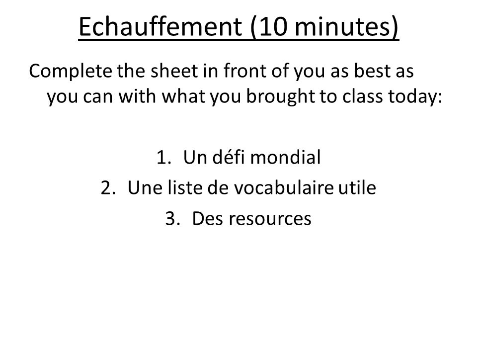 Echauffement (10 minutes) Complete the sheet in front of you as best as you can with what you brought to class today: 1.Un défi mondial 2.Une liste de vocabulaire utile 3.Des resources