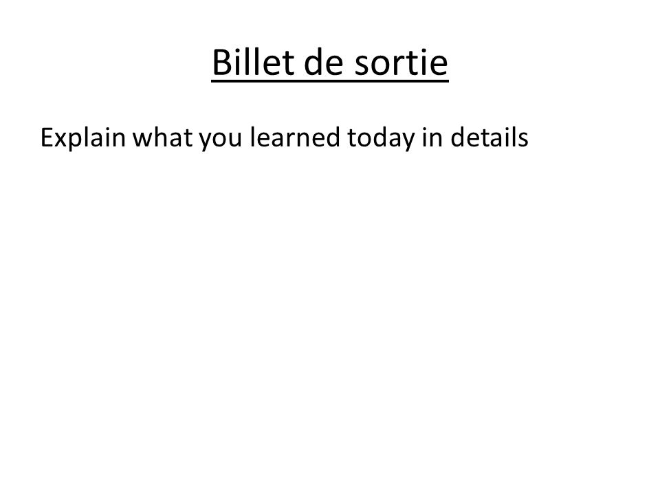 Billet de sortie Explain what you learned today in details