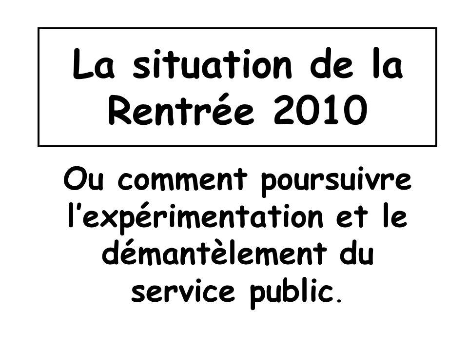La situation de la Rentrée 2010 Ou comment poursuivre lexpérimentation et le démantèlement du service public.
