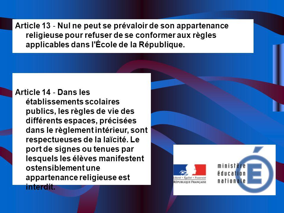 Article 13 Nul ne peut se prévaloir de son appartenance religieuse pour refuser de se conformer aux règles applicables dans l'École de la République.
