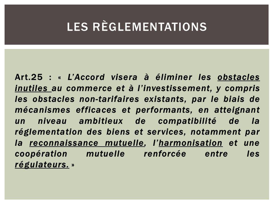 Art.25 : « LAccord visera à éliminer les obstacles inutiles au commerce et à linvestissement, y compris les obstacles non-tarifaires existants, par le biais de mécanismes efficaces et performants, en atteignant un niveau ambitieux de compatibilité de la réglementation des biens et services, notamment par la reconnaissance mutuelle, lharmonisation et une coopération mutuelle renforcée entre les régulateurs.
