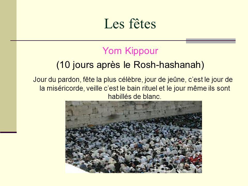Les fêtes Yom Kippour (10 jours après le Rosh-hashanah) Jour du pardon, fête la plus célèbre, jour de jeûne, cest le jour de la miséricorde, veille ce