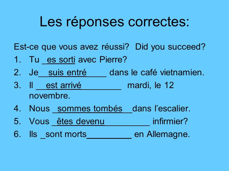 Les réponses correctes: Est-ce que vous avez réussi? Did you succeed? 1.Tu _es sorti avec Pierre? 2.Je__suis entré____ dans le café vietnamien. 3.Il _