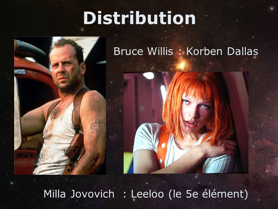 Distribution Bruce Willis : Korben Dallas Milla Jovovich : Leeloo (le 5e élément)