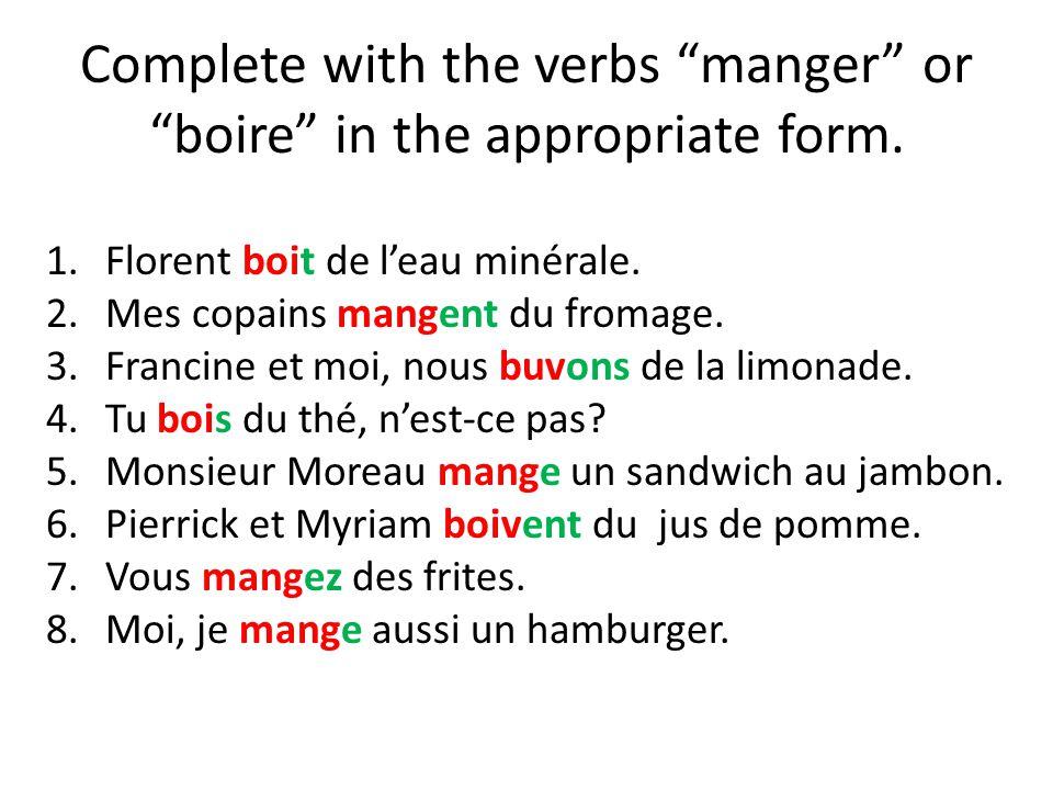 Complete with the verbs manger or boire in the appropriate form. 1.Florent boit de leau minérale. 2.Mes copains mangent du fromage. 3.Francine et moi,