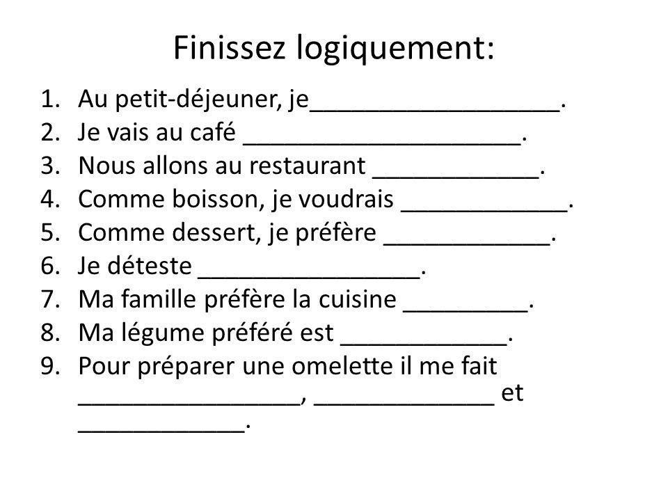 Finissez logiquement: 1.Au petit-déjeuner, je__________________. 2.Je vais au café ____________________. 3.Nous allons au restaurant ____________. 4.C