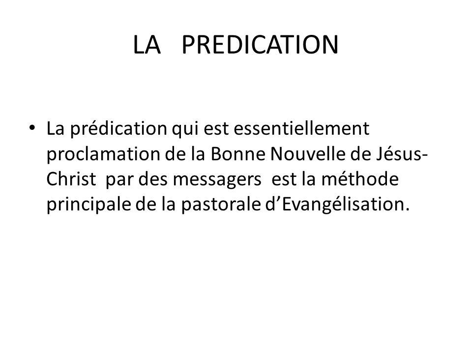 LA PREDICATION La prédication qui est essentiellement proclamation de la Bonne Nouvelle de Jésus- Christ par des messagers est la méthode principale de la pastorale dEvangélisation.