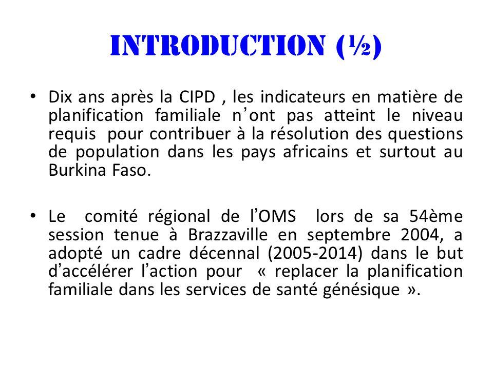 INTRODUCTION (½) Dix ans après la CIPD, les indicateurs en matière de planification familiale nont pas atteint le niveau requis pour contribuer à la résolution des questions de population dans les pays africains et surtout au Burkina Faso.