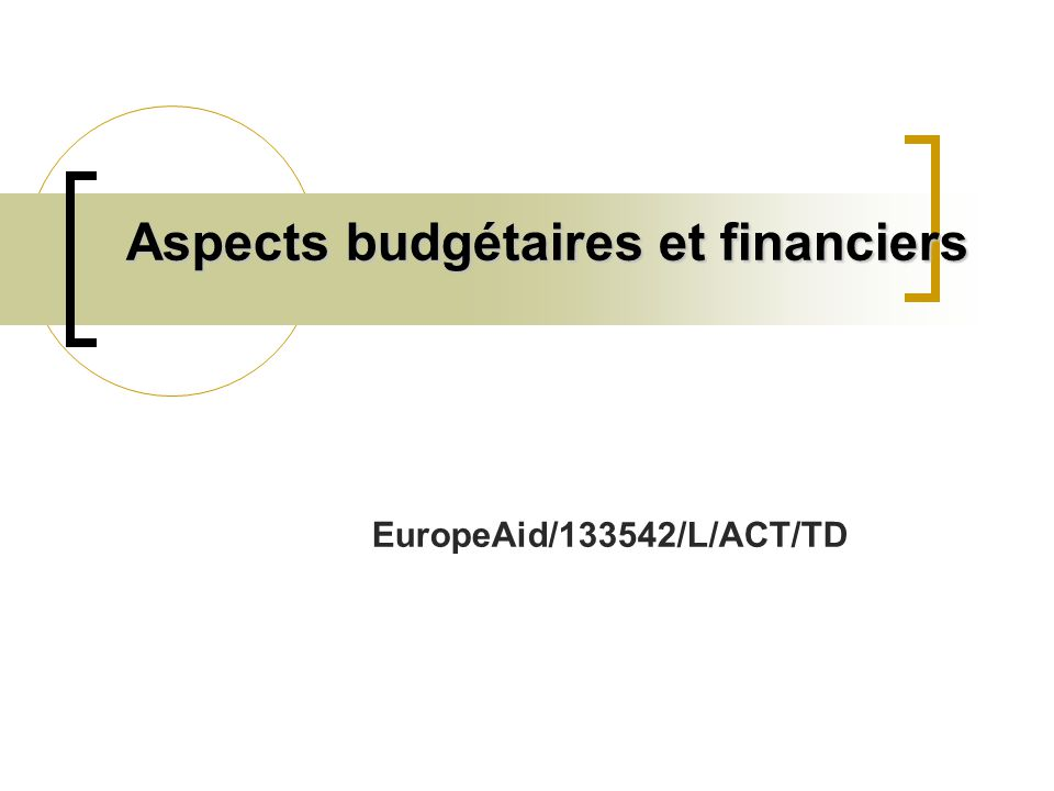 Aspects budgétaires et financiers EuropeAid/133542/L/ACT/TD