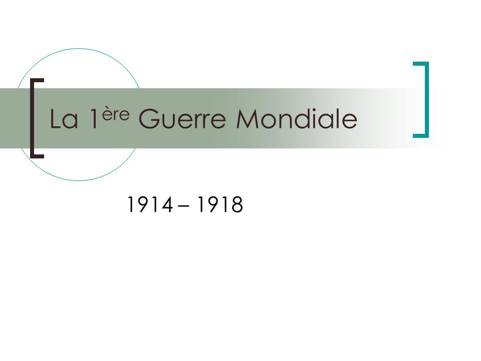 La 1 ère Guerre Mondiale 1914 – 1918