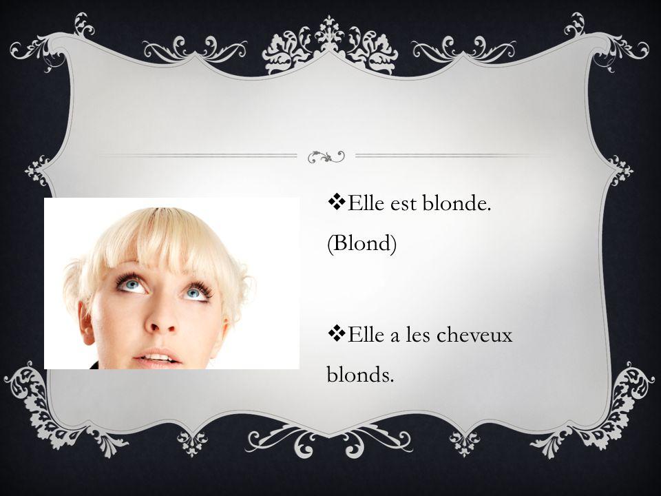 Elle est blonde. (Blond) Elle a les cheveux blonds.