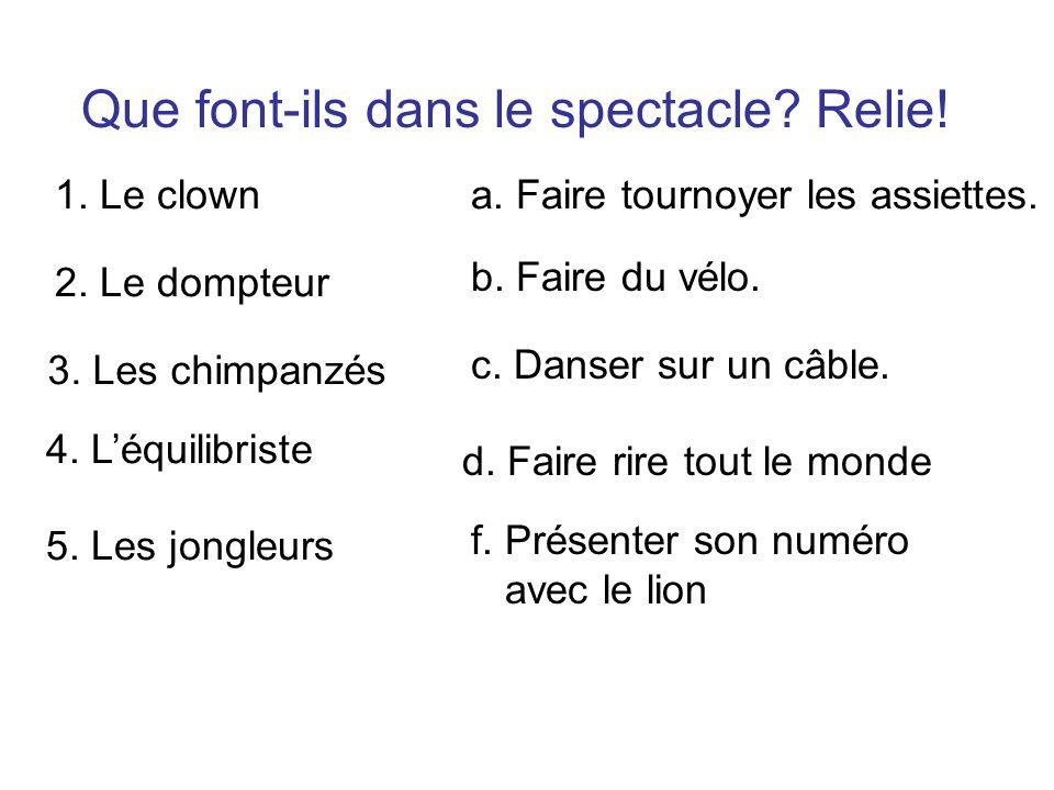 Numérote les numéros dans lordre dapparition dans le spectacle. 4. Le dompteur de lion. 1. Le clown. 3. Léquilibriste. 2. Les chimpanzés. 5. Les jongl