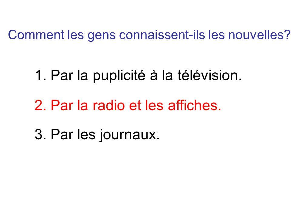 Comment les gens connaissent-ils les nouvelles? 1. Par la puplicité à la télévision. 2. Par la radio et les affiches. 3. Par les journaux.