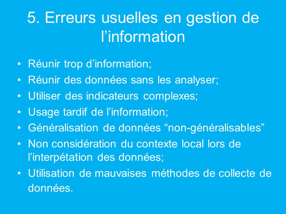 5. Erreurs usuelles en gestion de linformation Réunir trop dinformation; Réunir des données sans les analyser; Utiliser des indicateurs complexes; Usa