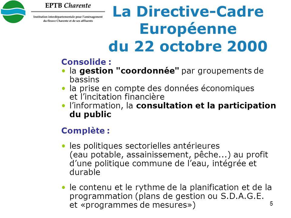 5 La Directive-Cadre Européenne du 22 octobre 2000 Consolide : la gestion coordonnée par groupements de bassins la prise en compte des données économiques et lincitation financière linformation, la consultation et la participation du public Complète : les politiques sectorielles antérieures (eau potable, assainissement, pêche...) au profit dune politique commune de leau, intégrée et durable le contenu et le rythme de la planification et de la programmation (plans de gestion ou S.D.A.G.E.
