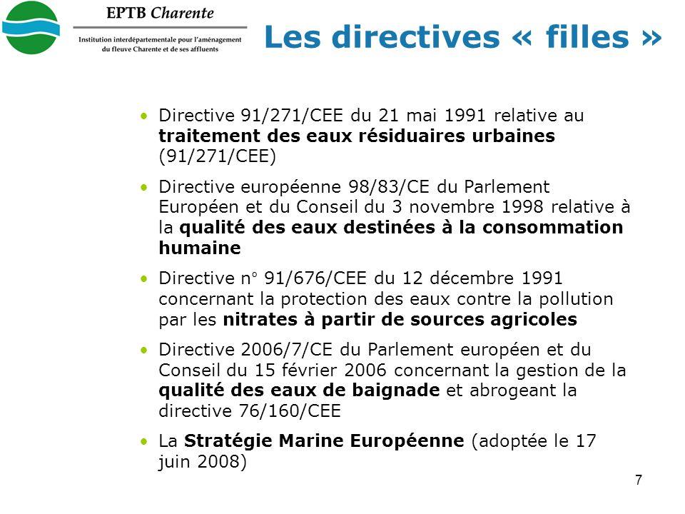 7 Les directives « filles » Directive 91/271/CEE du 21 mai 1991 relative au traitement des eaux résiduaires urbaines (91/271/CEE) Directive européenne 98/83/CE du Parlement Européen et du Conseil du 3 novembre 1998 relative à la qualité des eaux destinées à la consommation humaine Directive n° 91/676/CEE du 12 décembre 1991 concernant la protection des eaux contre la pollution par les nitrates à partir de sources agricoles Directive 2006/7/CE du Parlement européen et du Conseil du 15 février 2006 concernant la gestion de la qualité des eaux de baignade et abrogeant la directive 76/160/CEE La Stratégie Marine Européenne (adoptée le 17 juin 2008)