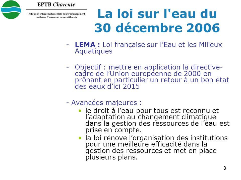 8 La loi sur l eau du 30 décembre 2006 -LEMA : Loi française sur lEau et les Milieux Aquatiques -Objectif : mettre en application la directive- cadre de lUnion européenne de 2000 en prônant en particulier un retour à un bon état des eaux dici 2015 - Avancées majeures : le droit à leau pour tous est reconnu et ladaptation au changement climatique dans la gestion des ressources de leau est prise en compte.