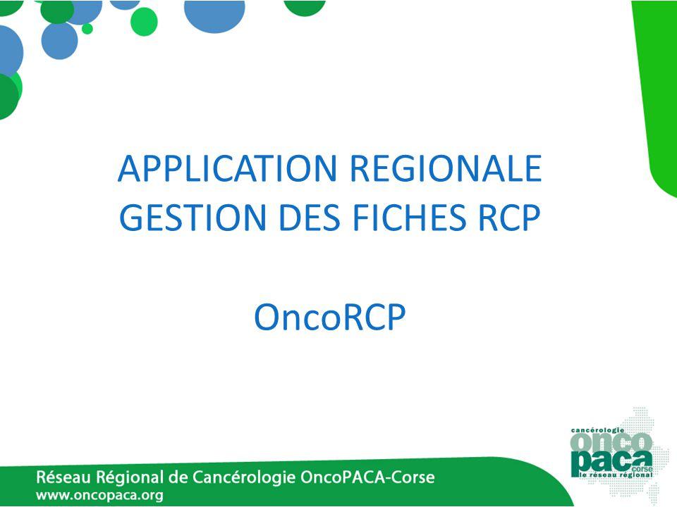 Fonctions OncoRCP Application régionale sécurisée : annuaire informatisé des RCP gestion des RCP enregistrement des fiches RCP liens vers les référentiels et RCP de recours alertes DO, mineurs … évaluations régionales données épidémiologiques partage de données Gérée par le RRC OncoPACA-Corse
