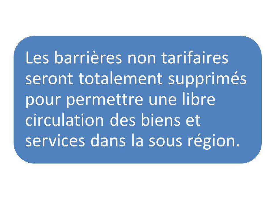 Les barrières non tarifaires seront totalement supprimés pour permettre une libre circulation des biens et services dans la sous région.