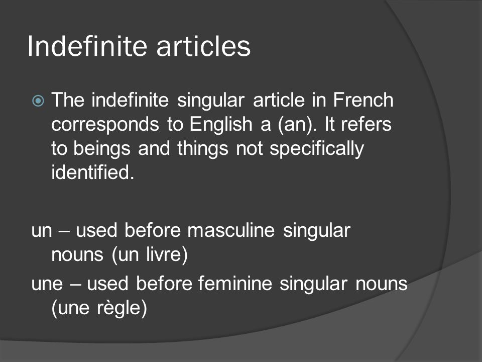 Indefinite articles The indefinite singular article in French corresponds to English a (an). It refers to beings and things not specifically identifie