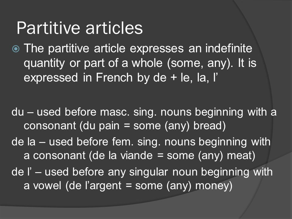 Partitive articles The partitive article expresses an indefinite quantity or part of a whole (some, any). It is expressed in French by de + le, la, l