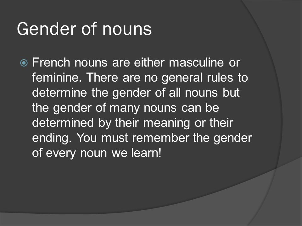 Gender of nouns French nouns are either masculine or feminine. There are no general rules to determine the gender of all nouns but the gender of many