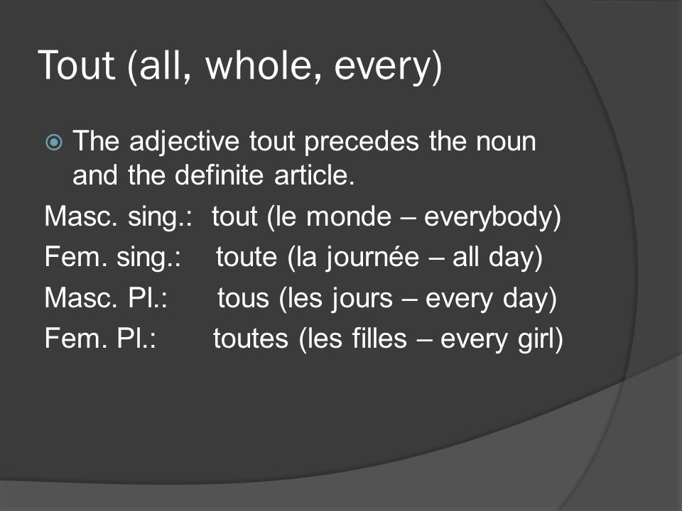 Tout (all, whole, every) The adjective tout precedes the noun and the definite article. Masc. sing.: tout (le monde – everybody) Fem. sing.: toute (la