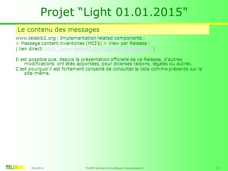 28-5-2014 The EDI Standard for the Belgian Insurance sector 11 Projet Light 01.01.2015 Le contenu des messages www.telebib2.org : Implementation related components : > Message content inventories (MCIs) > View per Release : ( lien direct: http://www.telebib2.org/MCIListPerRelease.asp )http://www.telebib2.org/MCIListPerRelease.asp Il est possible que, depuis la présentation officielle de ce Release, dautres modifications ont étés apportées, pour diverses raisons, légales ou autres.