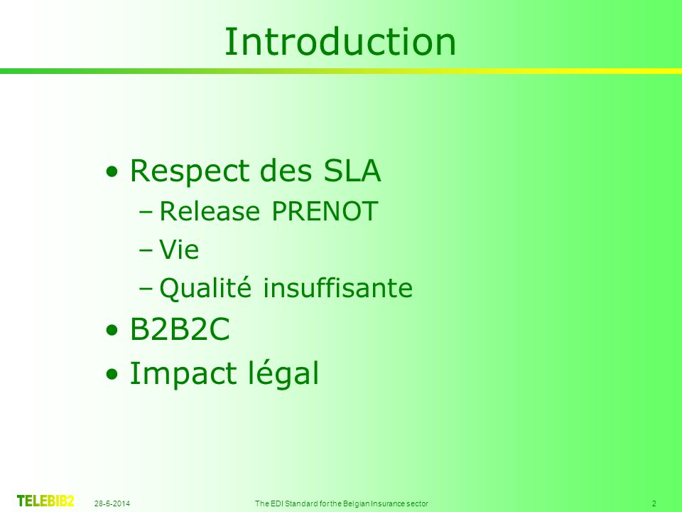 28-5-2014 The EDI Standard for the Belgian Insurance sector 2 Introduction Respect des SLA –Release PRENOT –Vie –Qualité insuffisante B2B2C Impact lég