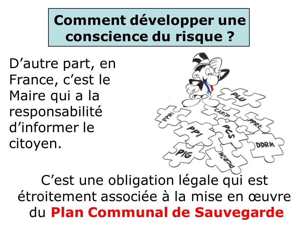 Comment développer une conscience du risque ? Dautre part, en France, cest le Maire qui a la responsabilité dinformer le citoyen. Cest une obligation