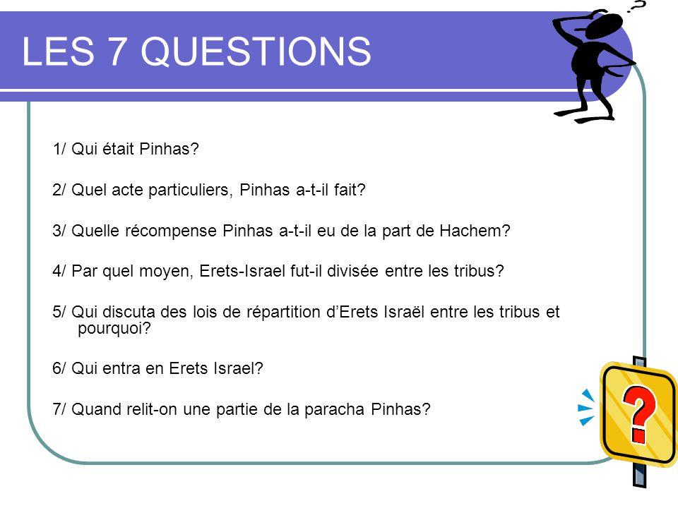 LES 7 QUESTIONS 1/ Qui était Pinhas.2/ Quel acte particuliers, Pinhas a-t-il fait.