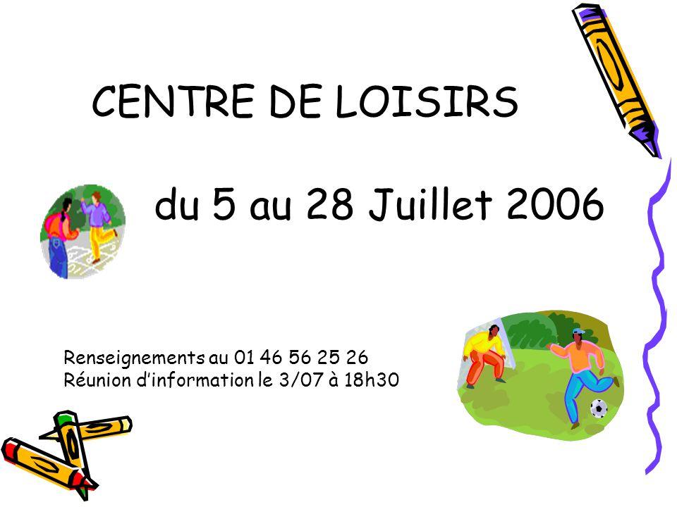CENTRE DE LOISIRS du 5 au 28 Juillet 2006 Renseignements au 01 46 56 25 26 Réunion dinformation le 3/07 à 18h30