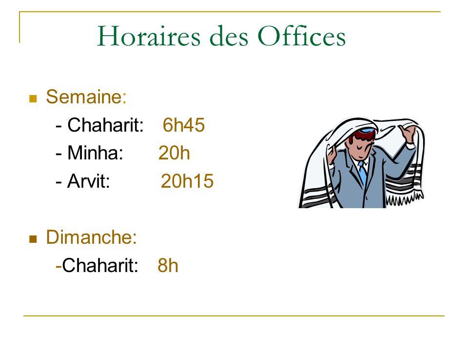 Horaires des Offices Semaine: - Chaharit: 6h45 - Minha: 20h - Arvit: 20h15 Dimanche: -Chaharit: 8h
