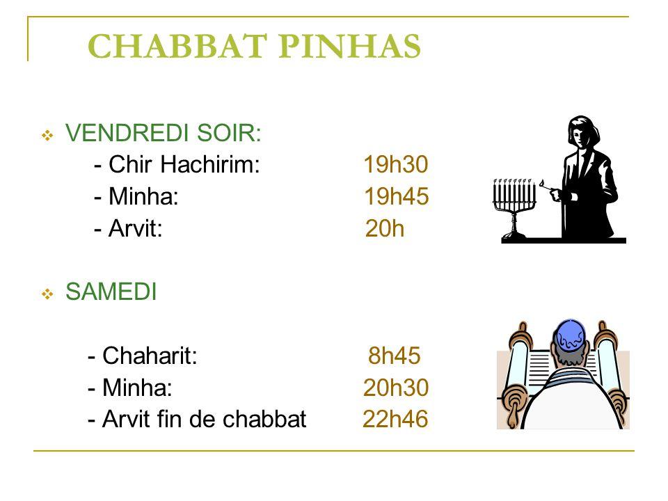 CHABBAT PINHAS VENDREDI SOIR: - Chir Hachirim: 19h30 - Minha: 19h45 - Arvit: 20h SAMEDI - Chaharit: 8h45 - Minha: 20h30 - Arvit fin de chabbat 22h46