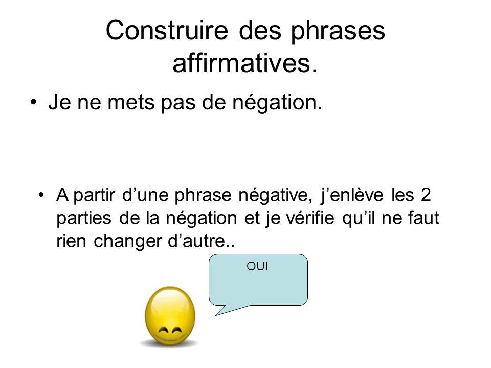 Construire des phrases affirmatives. Je ne mets pas de négation. A partir dune phrase négative, jenlève les 2 parties de la négation et je vérifie qui