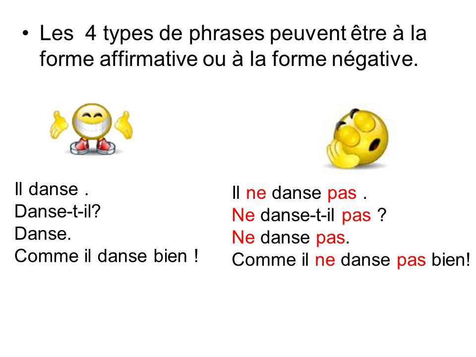 Les 4 types de phrases peuvent être à la forme affirmative ou à la forme négative. Il danse. Danse-t-il? Danse. Comme il danse bien ! Il ne danse pas.